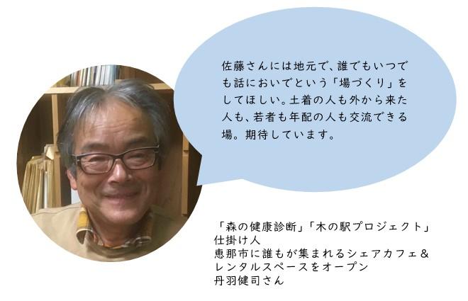佐藤さんには地元で、誰でもいつでも話においでという「場づくり」をしてほしい。土着の人も外から来た人も、若者も年配の人も交流できる場。期待しています。